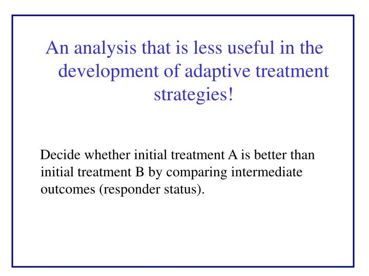 An analysis that is less useful in the development of adaptive treatment strategies!
