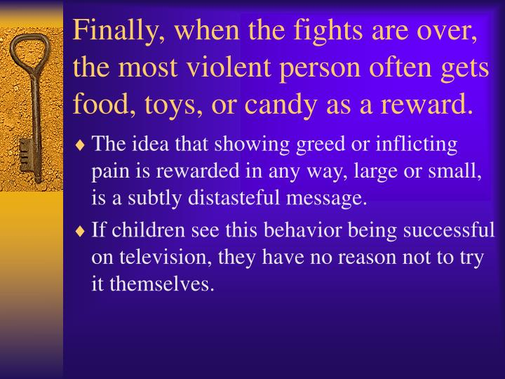Finally, when the fights are over, the most violent person often gets food, toys, or candy as a reward.