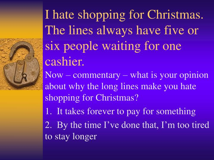 I hate shopping for Christmas.  The lines always have five or six people waiting for one cashier.