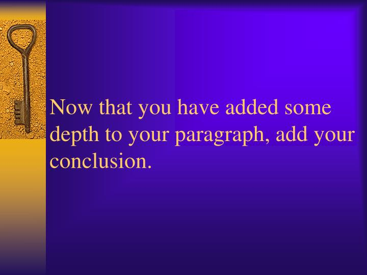 Now that you have added some depth to your paragraph, add your conclusion.