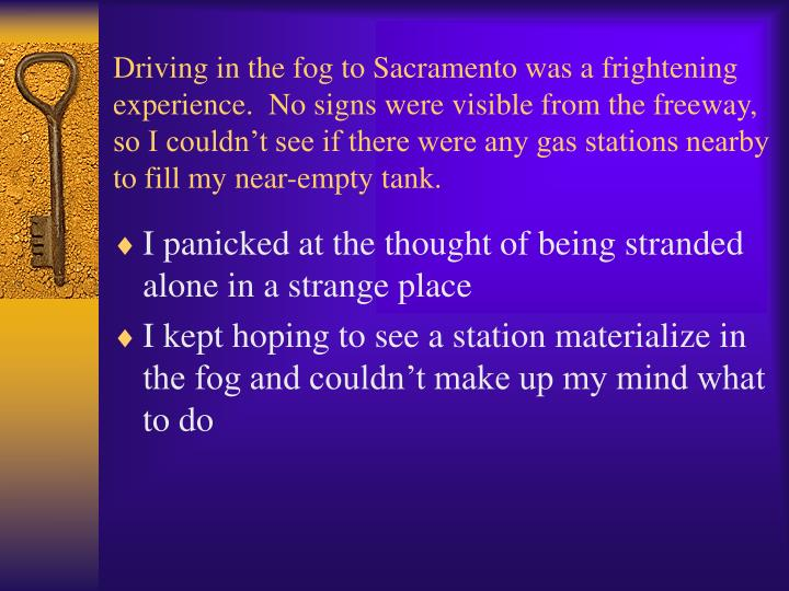 Driving in the fog to Sacramento was a frightening experience.  No signs were visible from the freeway, so I couldn't see if there were any gas stations nearby to fill my near-empty tank.