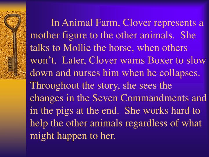 In Animal Farm, Clover represents a mother figure to the other animals.  She talks to Mollie the horse, when others won't.  Later, Clover warns Boxer to slow down and nurses him when he collapses.  Throughout the story, she sees the changes in the Seven Commandments and in the pigs at the end.  She works hard to help the other animals regardless of what might happen to her.