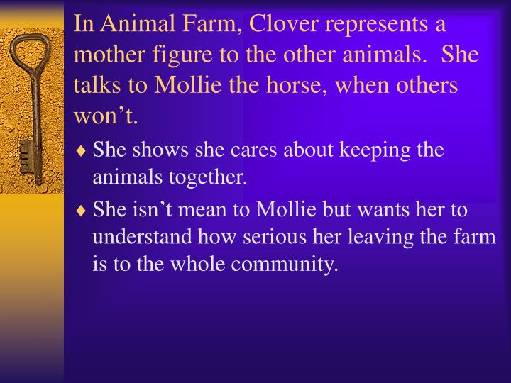 In Animal Farm, Clover represents a mother figure to the other animals.  She talks to Mollie the horse, when others won't.