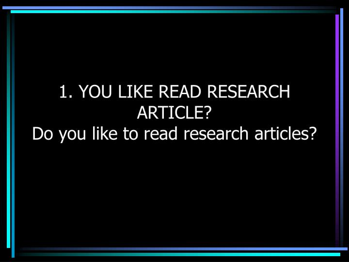1. YOU LIKE READ RESEARCH ARTICLE?