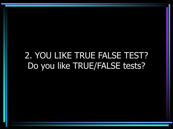 2. YOU LIKE TRUE FALSE TEST?