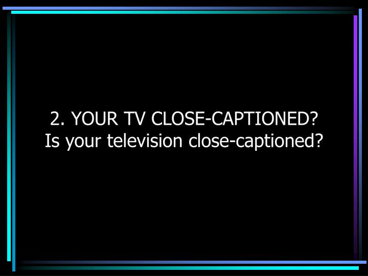 2. YOUR TV CLOSE-CAPTIONED?