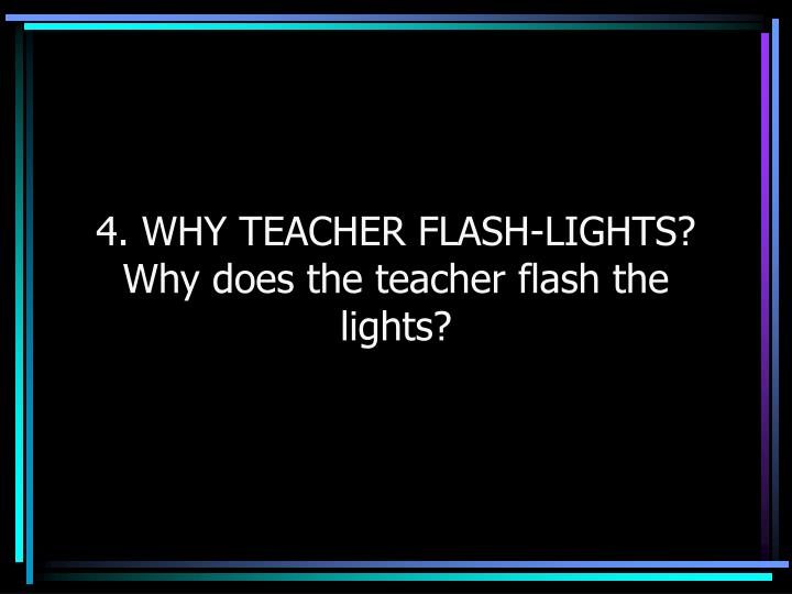 4. WHY TEACHER FLASH-LIGHTS?