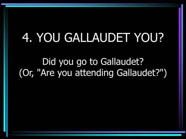 4. YOU GALLAUDET YOU?