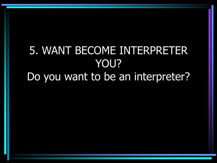 5. WANT BECOME INTERPRETER YOU?