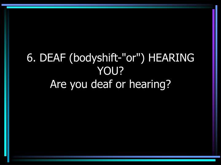 "6. DEAF (bodyshift-""or"") HEARING YOU?"