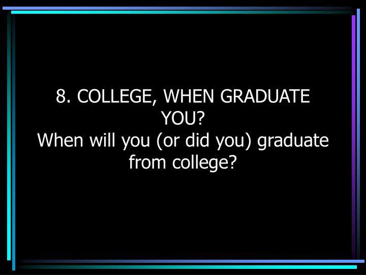 8. COLLEGE, WHEN GRADUATE YOU?