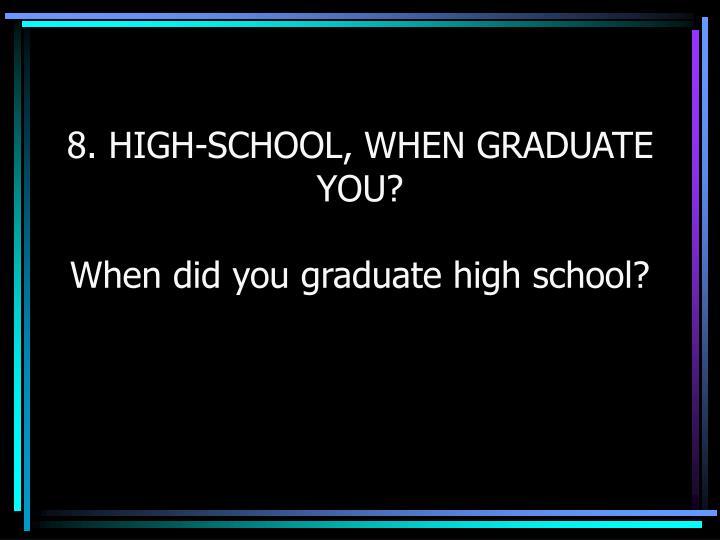 8. HIGH-SCHOOL, WHEN GRADUATE YOU?