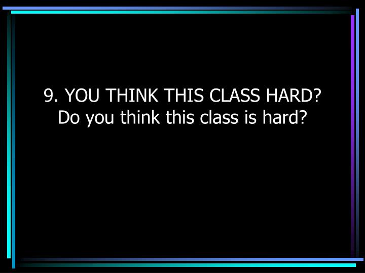 9. YOU THINK THIS CLASS HARD?