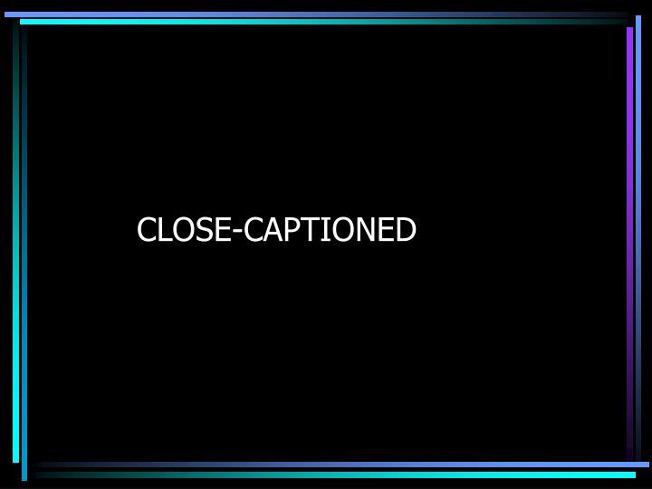 CLOSE-CAPTIONED