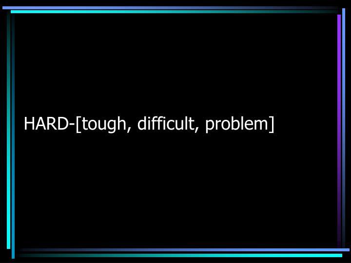 HARD-[tough, difficult, problem]