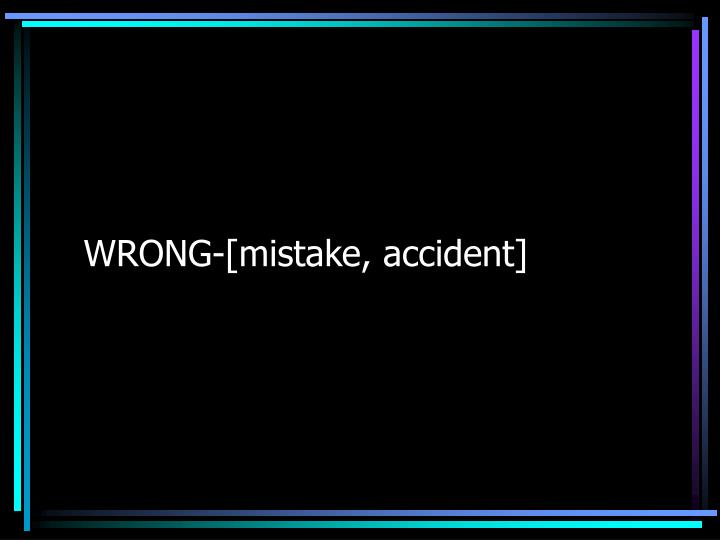 WRONG-[mistake, accident]
