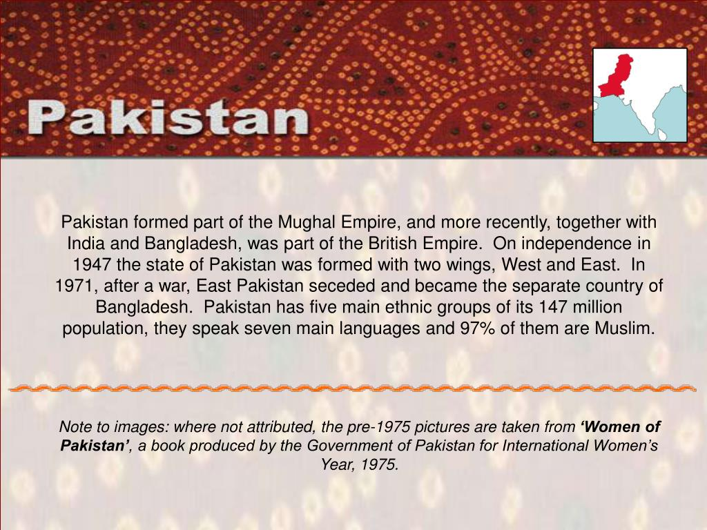 Pakistan formed part of the Mughal Empire, and more recently, together with India and Bangladesh, was part of the British Empire.  On independence in 1947 the state of Pakistan was formed with two wings, West and East.  In 1971, after a war, East Pakistan seceded and became the separate country of Bangladesh.  Pakistan has five main ethnic groups of its 147 million population, they speak seven main languages and 97% of them are Muslim.