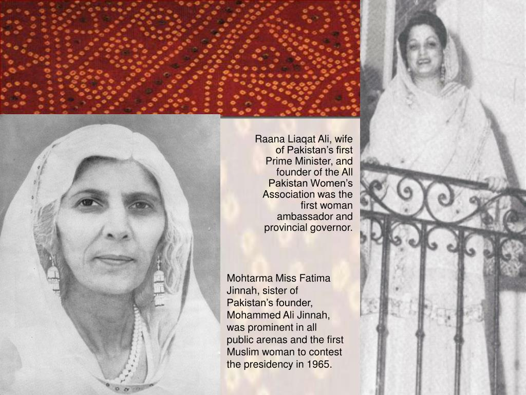 Mohtarma Miss Fatima Jinnah, sister of Pakistan's founder, Mohammed Ali Jinnah, was prominent in all public arenas and the first Muslim woman to contest the presidency in 1965.