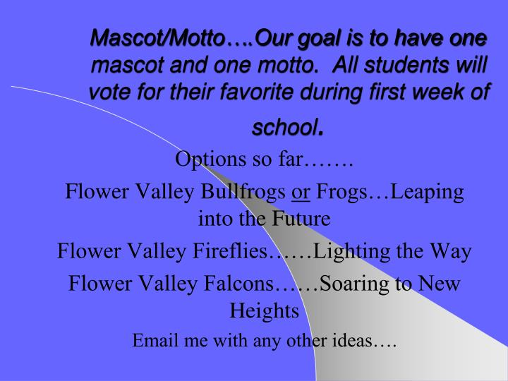 Mascot/Motto….Our goal is to have one mascot and one motto.  All students will vote for their favorite during first week of school