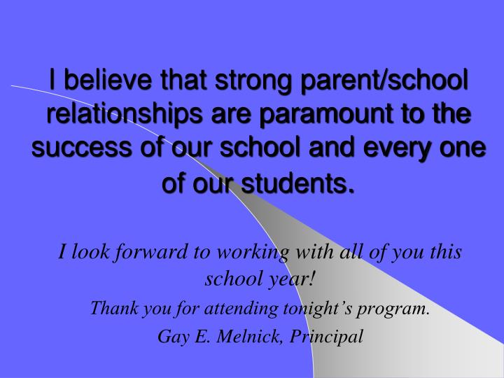 I believe that strong parent/school relationships are paramount to the success of our school and every one of our students