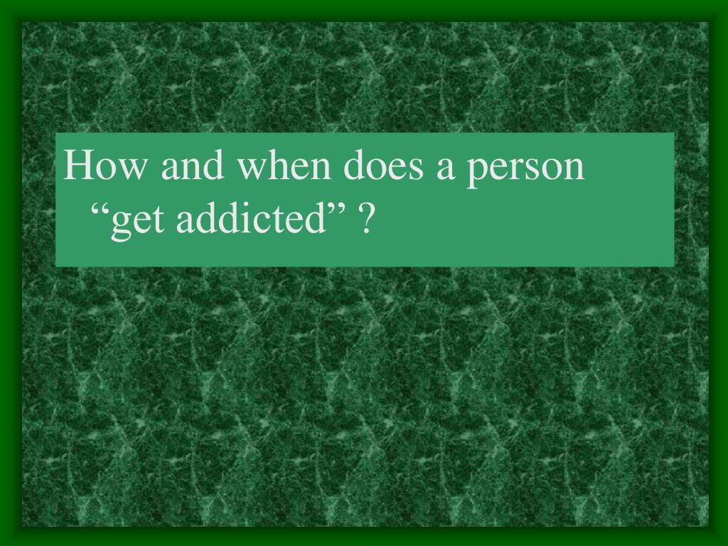 "How and when does a person ""get addicted"" ?"