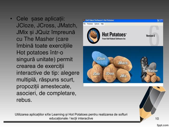Cele  ase aplicaii:  JCloze, JCross, JMatch, JMix i JQuiz mpreun cu The Masher (care mbin toate exerciiile Hot potatoes ntr-o singur unitate) permit crearea de exerciii interactive de tip: alegere multipl, rspuns scurt, propoziii amestecate, asocieri, de completare, rebus.