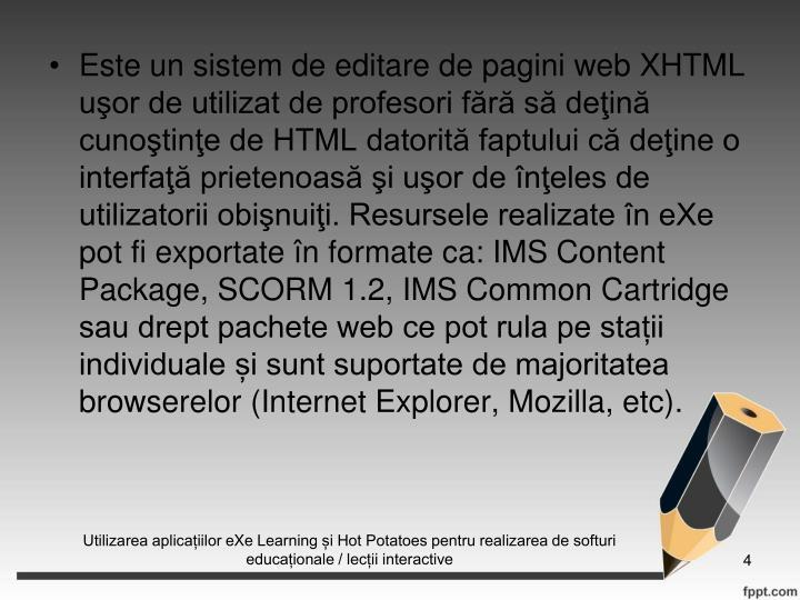 Este un sistem de editare de pagini web XHTML uor de utilizat de profesori fr s dein cunotine de HTML datorit faptului c deine o interfa prietenoas i uor de neles de utilizatorii obinuii. Resursele realizate n eXe pot fi exportate n formate ca: IMS Content Package, SCORM 1.2, IMS Common Cartridge sau drept pachete web ce pot rula pe staii individuale i sunt suportate de majoritatea browserelor (Internet Explorer, Mozilla, etc).