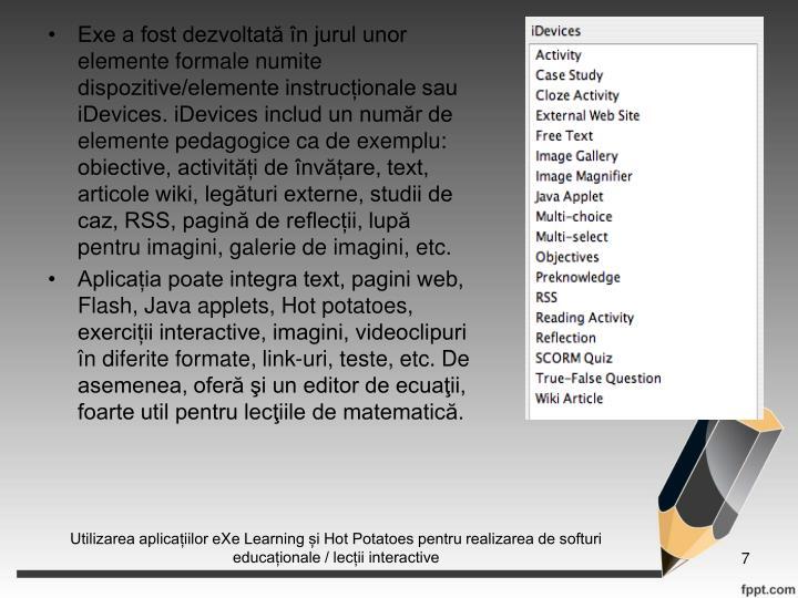 Exe a fost dezvoltat n jurul unor elemente formale numite dispozitive/elemente instrucionale sau  iDevices. iDevices includ un numr de elemente pedagogice ca de exemplu: obiective, activiti de nvare, text, articole wiki, legturi externe, studii de caz, RSS, pagin de reflecii, lup pentru imagini, galerie de imagini, etc.