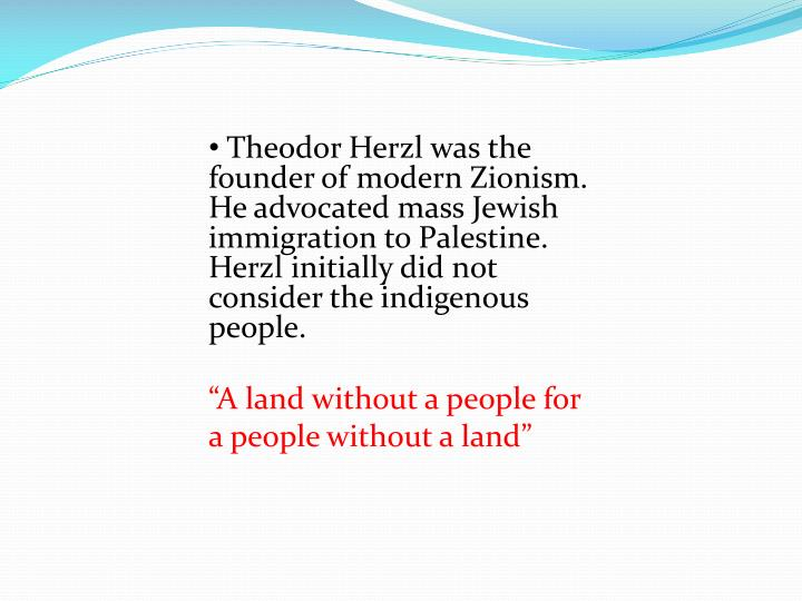 Theodor Herzl was the founder of modern Zionism.  He advocated mass Jewish immigration to Palestine.