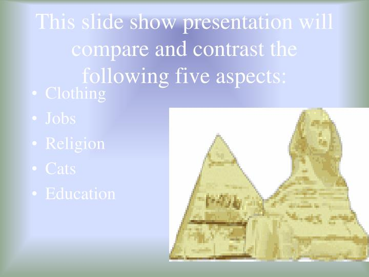 This slide show presentation will compare and contrast the following five aspects