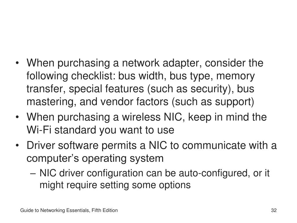 When purchasing a network adapter, consider the following checklist: bus width, bus type, memory transfer, special features (such as security), bus mastering, and vendor factors (such as support)