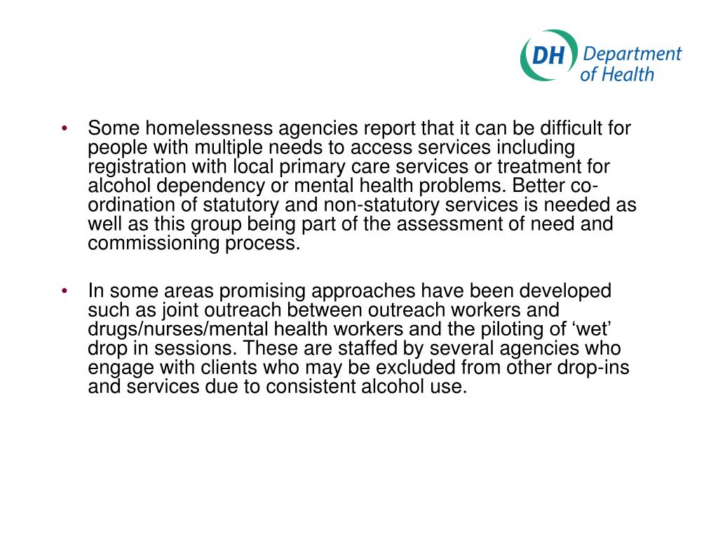 Some homelessness agencies report that it can be difficult for people with multiple needs to access services including registration with local primary care services or treatment for alcohol dependency or mental health problems. Better co-ordination of statutory and non-statutory services is needed as well as this group being part of the assessment of need and commissioning process.