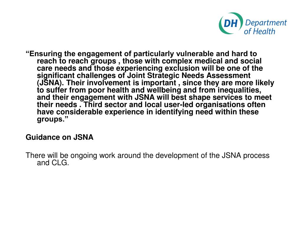 """Ensuring the engagement of particularly vulnerable and hard to reach to reach groups , those with complex medical and social care needs and those experiencing exclusion will be one of the significant challenges of Joint Strategic Needs Assessment (JSNA). Their involvement is important , since they are more likely to suffer from poor health and wellbeing and from inequalities, and their engagement with JSNA will best shape services to meet their needs . Third sector and local user-led organisations often have considerable experience in identifying need within these groups."""
