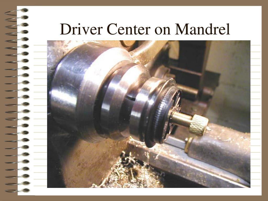 Driver Center on Mandrel