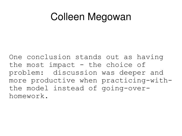 One conclusion stands out as having the most impact - the choice of problem:  discussion was deeper and more productive when practicing-with-the model instead of going-over-homework.