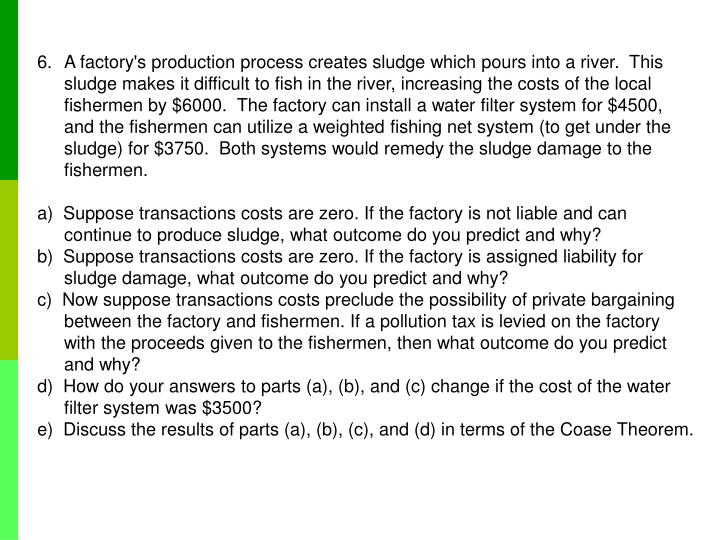 A factory's production process creates sludge which pours into a river.  This sludge makes it difficult to fish in the river, increasing the costs of the local fishermen by $6000.  The factory can install a water filter system for $4500, and the fishermen can utilize a weighted fishing net system (to get under the sludge) for $3750.  Both systems would remedy the sludge damage to the fishermen.