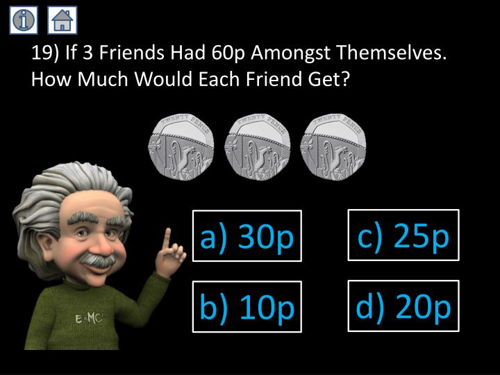 19) If 3 Friends Had 60p Amongst Themselves. How Much Would Each Friend Get?