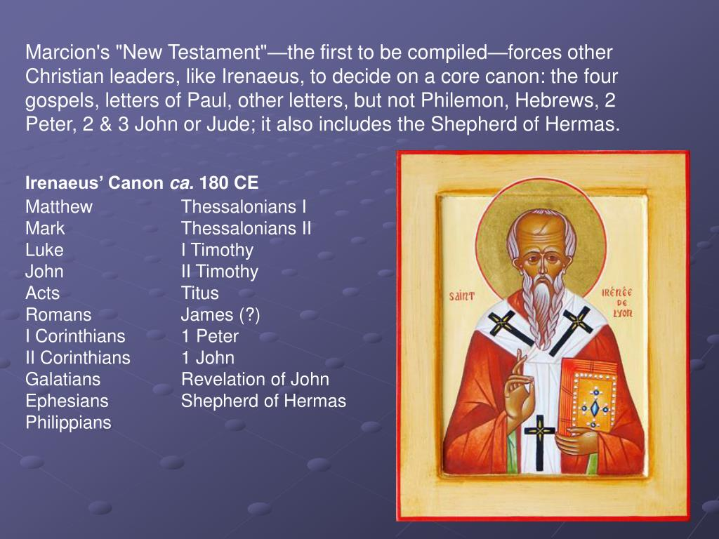 "Marcion's ""New Testament""—the first to be compiled—forces other Christian leaders, like Irenaeus, to decide on a core canon: the four gospels, letters of Paul, other letters, but not Philemon, Hebrews, 2 Peter, 2 & 3 John or Jude; it also includes the Shepherd of Hermas."