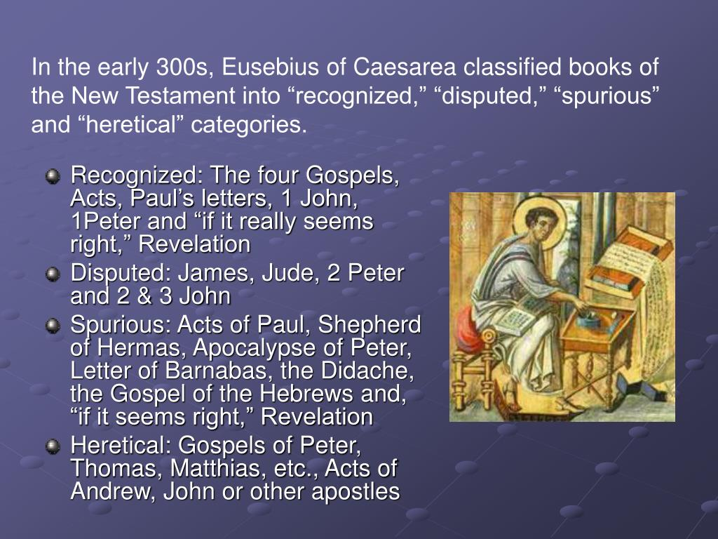 "In the early 300s, Eusebius of Caesarea classified books of the New Testament into ""recognized,"" ""disputed,"" ""spurious"" and ""heretical"" categories."