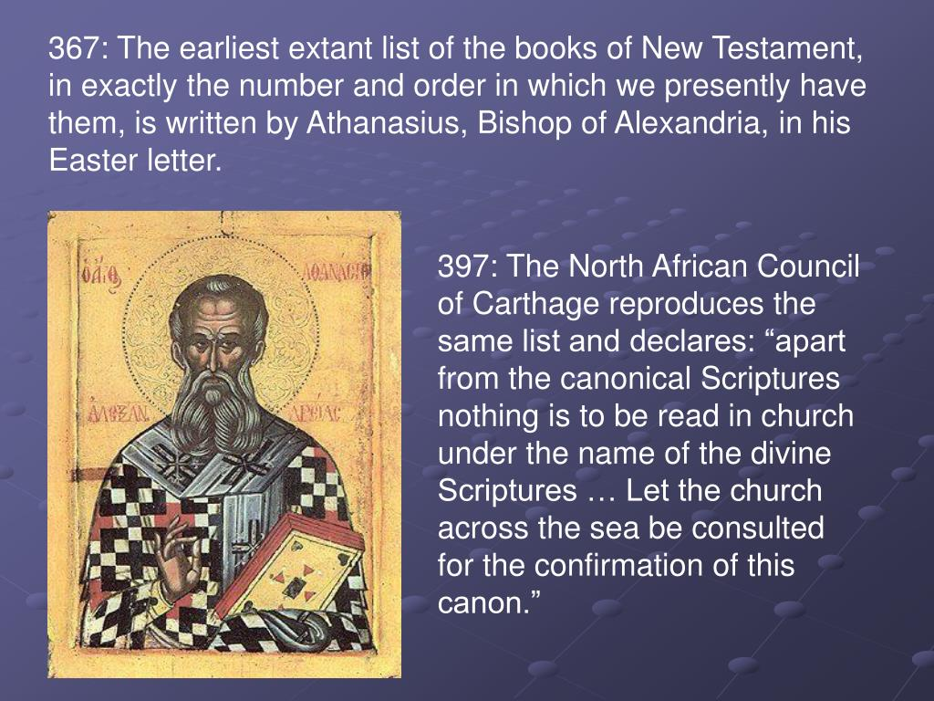 367: The earliest extant list of the books of New Testament, in exactly the number and order in which we presently have them, is written by Athanasius, Bishop of Alexandria, in his Easter letter.