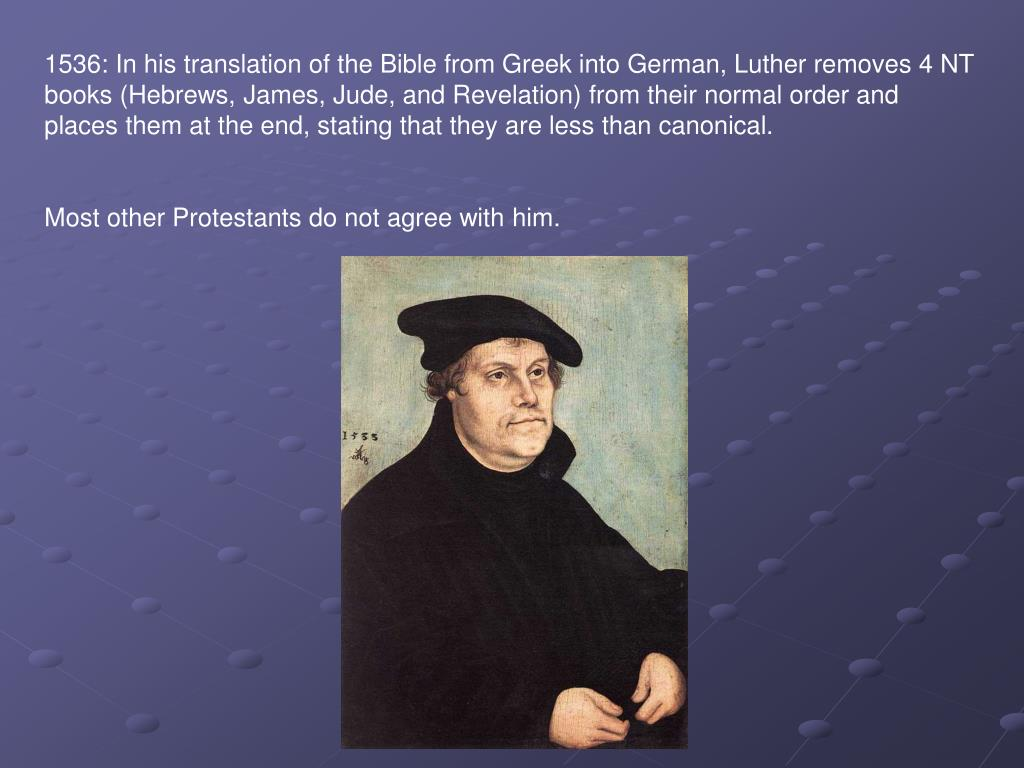 1536: In his translation of the Bible from Greek into German, Luther removes 4 NT books (Hebrews, James, Jude, and Revelation) from their normal order and places them at the end, stating that they are less than canonical.