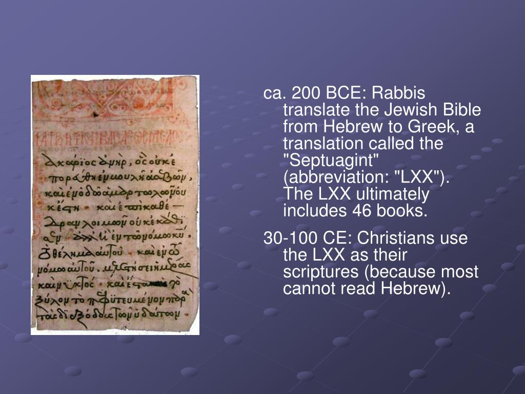 "ca. 200 BCE: Rabbis translate the Jewish Bible from Hebrew to Greek, a translation called the ""Septuagint"" (abbreviation: ""LXX""). The LXX ultimately includes 46 books."