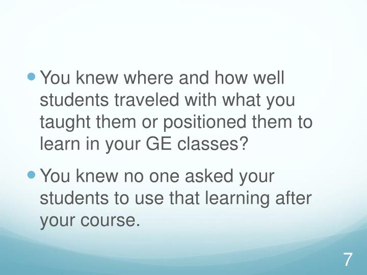 You knew where and how well students traveled with what you taught them or positioned them to learn in your GE classes?
