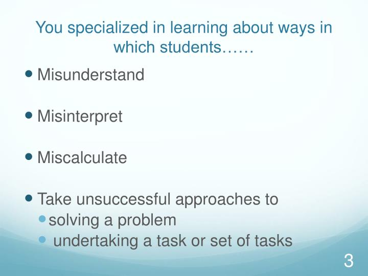 You specialized in learning about ways in which students……