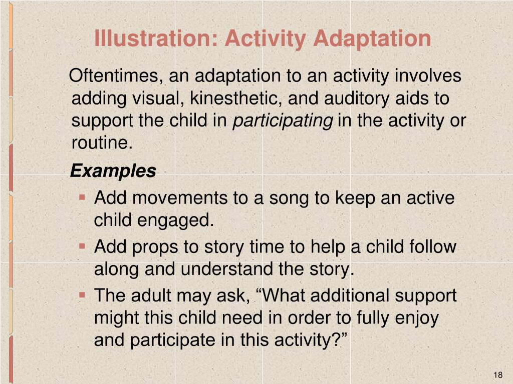 Oftentimes, an adaptation to an activity involves adding visual, kinesthetic, and auditory aids to support the child in