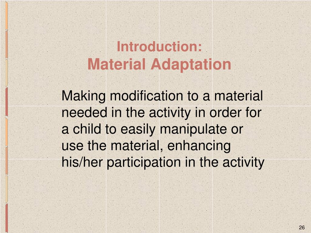 Making modification to a material needed in the activity in order for a child to easily manipulate or use the material, enhancing his/her participation in the activity