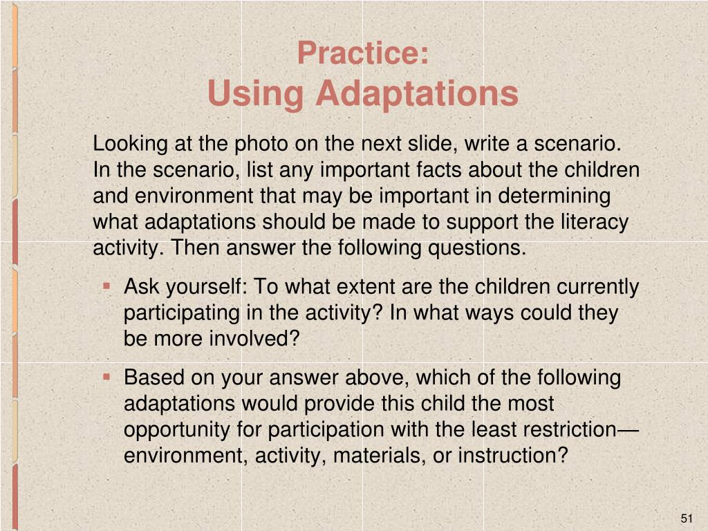 Looking at the photo on the next slide, write a scenario. In the scenario, list any important facts about the children and environment that may be important in determining what adaptations should be made to support the literacy activity. Then answer the following questions.