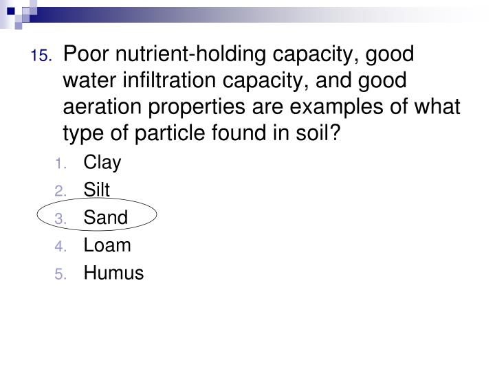 Poor nutrient-holding capacity, good water infiltration capacity, and good aeration properties are examples of what type of particle found in soil?