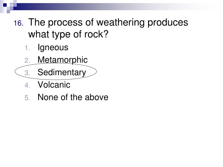 The process of weathering produces what type of rock?