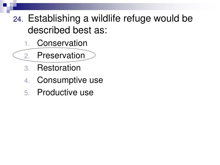 Establishing a wildlife refuge would be described best as: